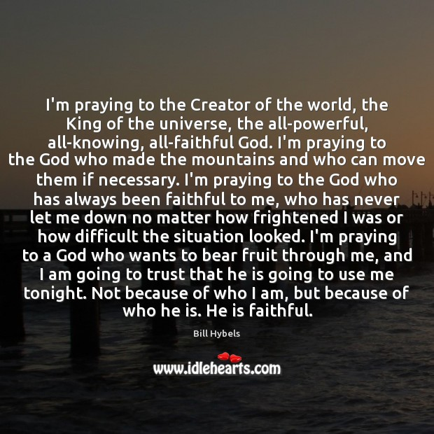 I'm praying to the Creator of the world, the King of the Bill Hybels Picture Quote