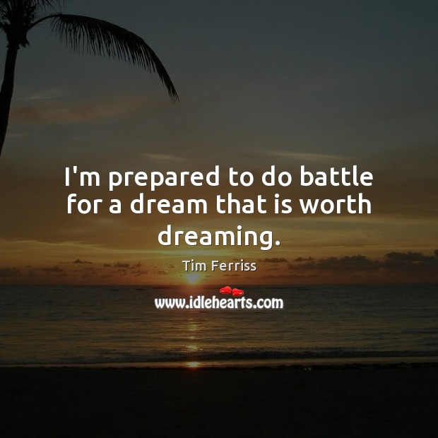 Image, I'm prepared to do battle for a dream that is worth dreaming.