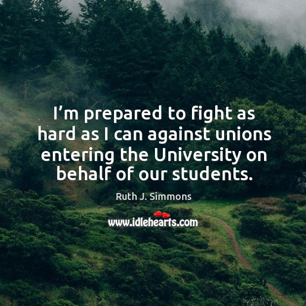 I'm prepared to fight as hard as I can against unions entering the university on behalf of our students. Image