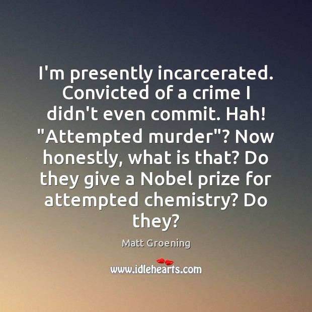 """I'm presently incarcerated. Convicted of a crime I didn't even commit. Hah! """" Matt Groening Picture Quote"""