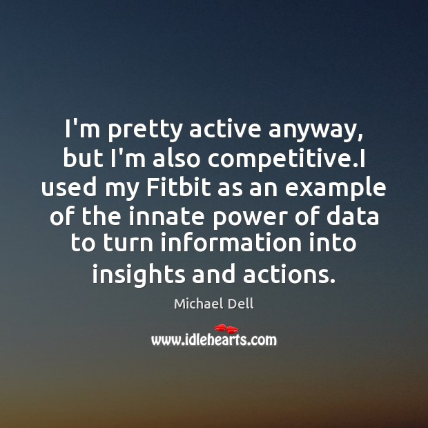 I'm pretty active anyway, but I'm also competitive.I used my Fitbit Michael Dell Picture Quote