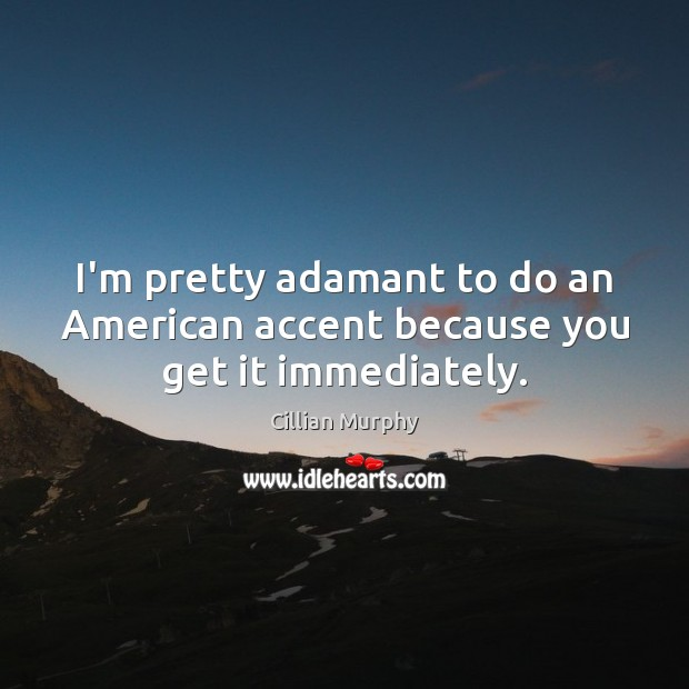 I'm pretty adamant to do an American accent because you get it immediately. Cillian Murphy Picture Quote