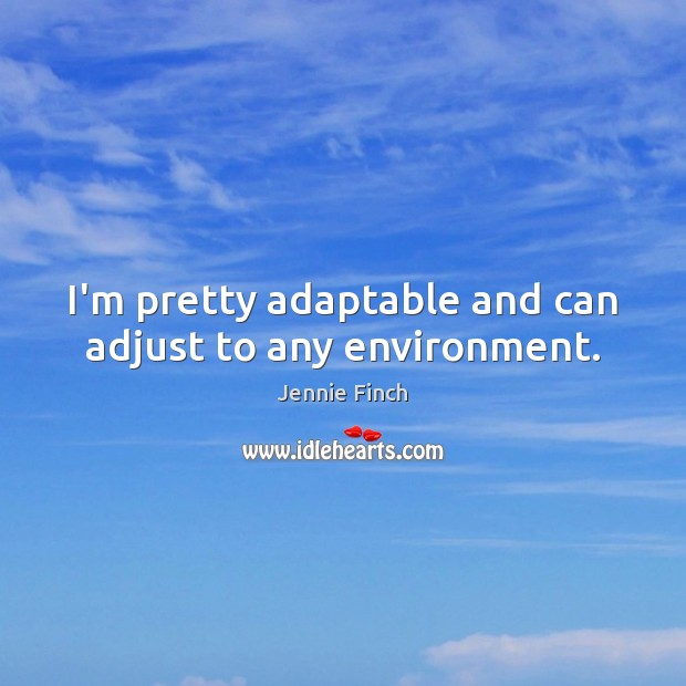 I'm pretty adaptable and can adjust to any environment. Jennie Finch Picture Quote