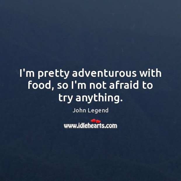 I'm pretty adventurous with food, so I'm not afraid to try anything. John Legend Picture Quote