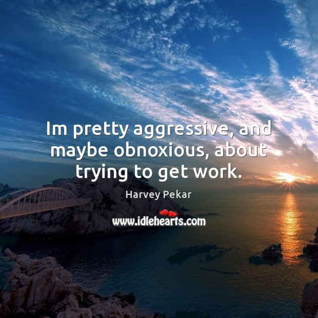 Im pretty aggressive, and maybe obnoxious, about trying to get work. Harvey Pekar Picture Quote