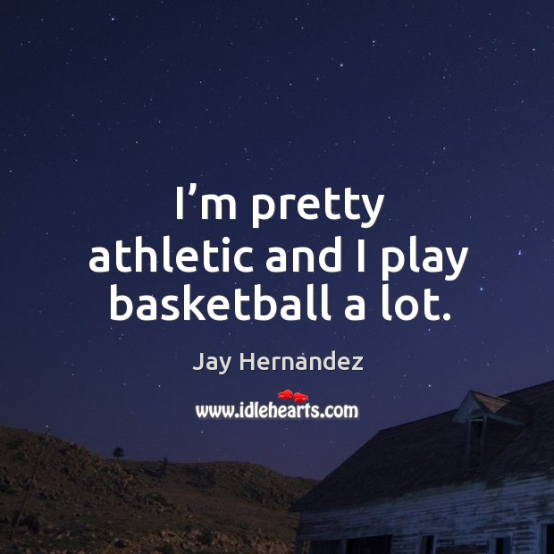I'm pretty athletic and I play basketball a lot. Image