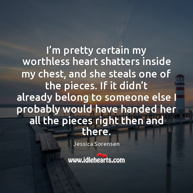 I'm pretty certain my worthless heart shatters inside my chest, and Jessica Sorensen Picture Quote