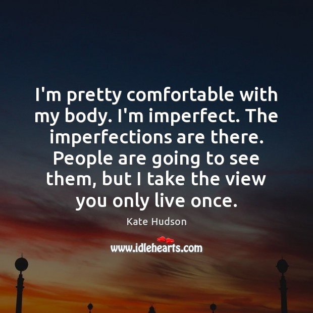 I'm pretty comfortable with my body. I'm imperfect. The imperfections are there. Kate Hudson Picture Quote