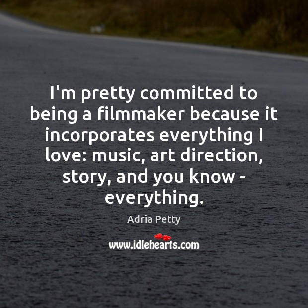 Image, I'm pretty committed to being a filmmaker because it incorporates everything I
