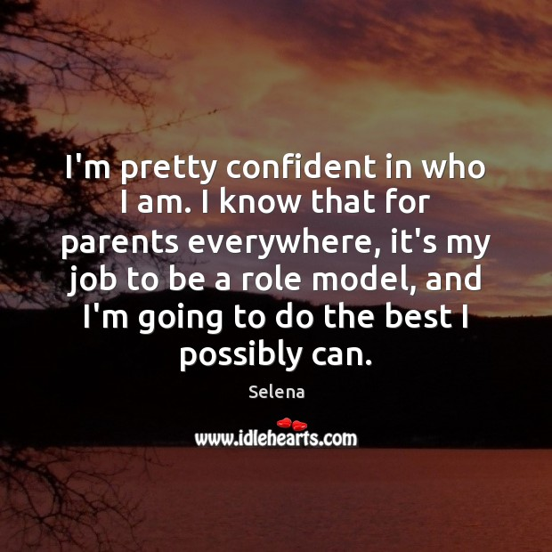 I'm pretty confident in who I am. I know that for parents Selena Picture Quote