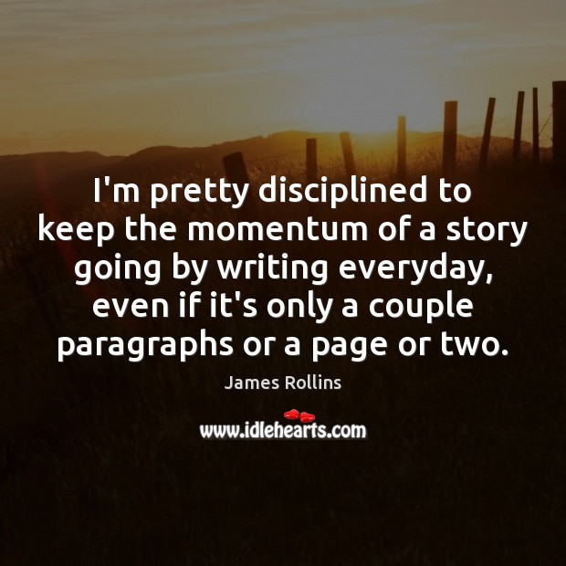 I'm pretty disciplined to keep the momentum of a story going by James Rollins Picture Quote
