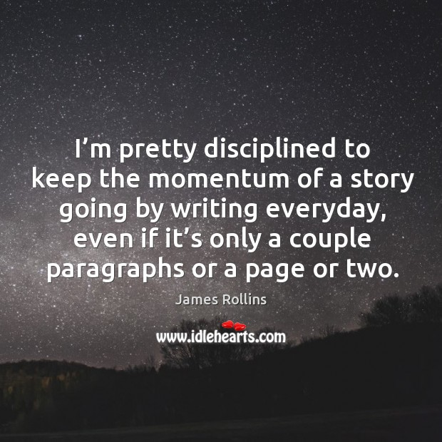 I'm pretty disciplined to keep the momentum of a story going by writing everyday, even if it's only a couple paragraphs or a page or two. James Rollins Picture Quote