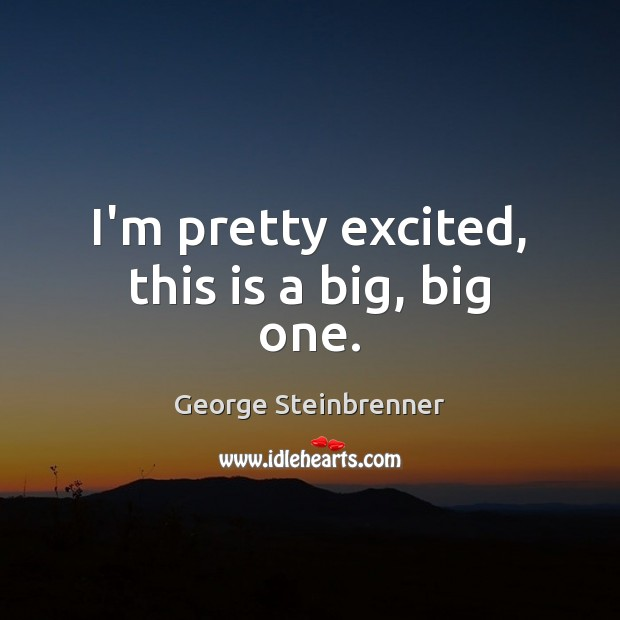 I'm pretty excited, this is a big, big one. George Steinbrenner Picture Quote