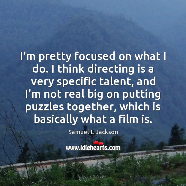 I'm pretty focused on what I do. I think directing is a Image
