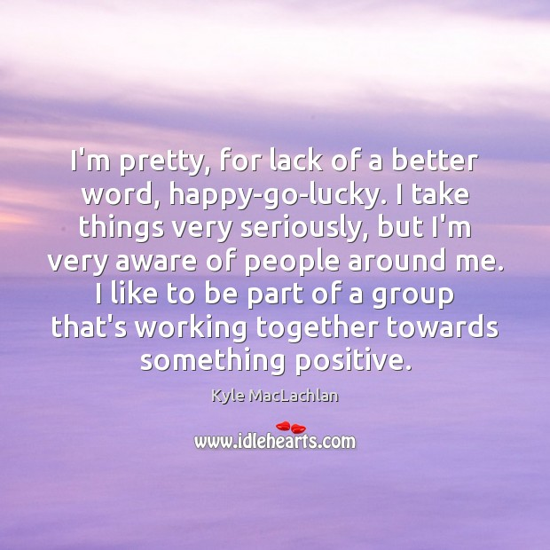 I'm pretty, for lack of a better word, happy-go-lucky. I take things Kyle MacLachlan Picture Quote