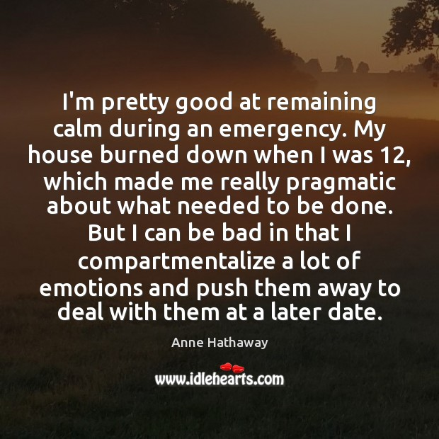 I'm pretty good at remaining calm during an emergency. My house burned Anne Hathaway Picture Quote