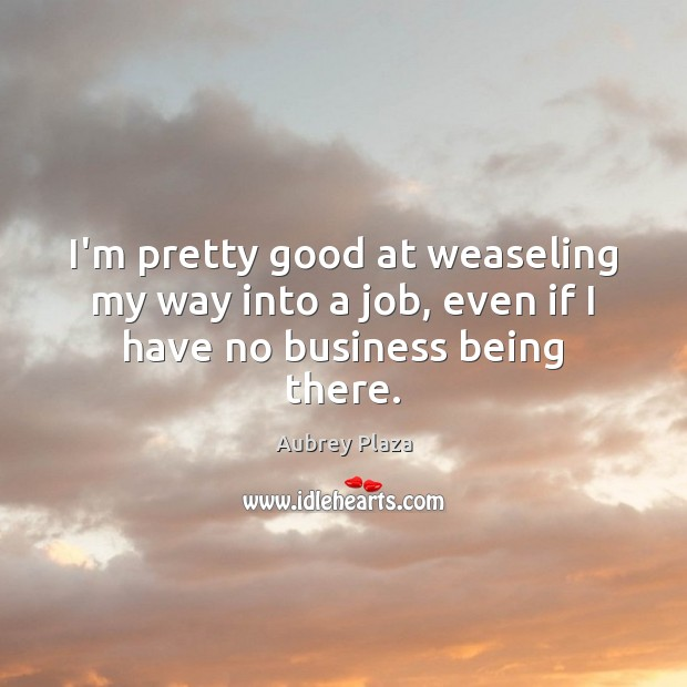 I'm pretty good at weaseling my way into a job, even if I have no business being there. Image