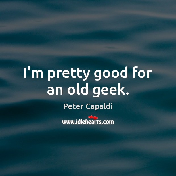 I'm pretty good for an old geek. Image