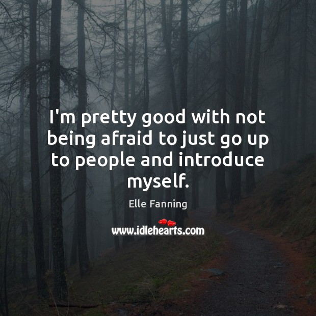 I'm pretty good with not being afraid to just go up to people and introduce myself. Elle Fanning Picture Quote
