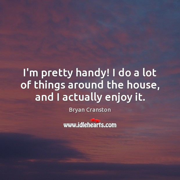 I'm pretty handy! I do a lot of things around the house, and I actually enjoy it. Image
