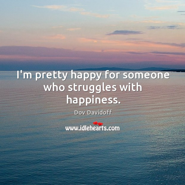 Image, I'm pretty happy for someone who struggles with happiness.
