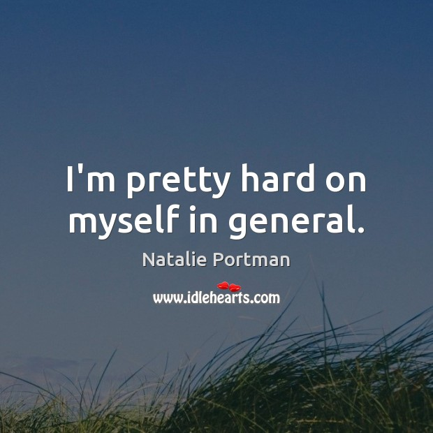 I'm pretty hard on myself in general. Natalie Portman Picture Quote