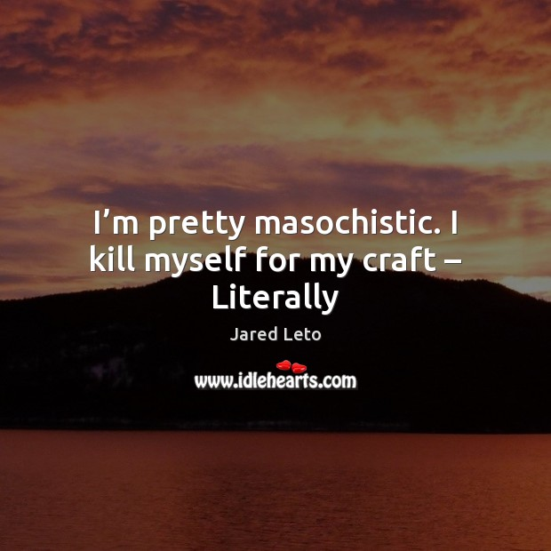 I'm pretty masochistic. I kill myself for my craft – Literally Image