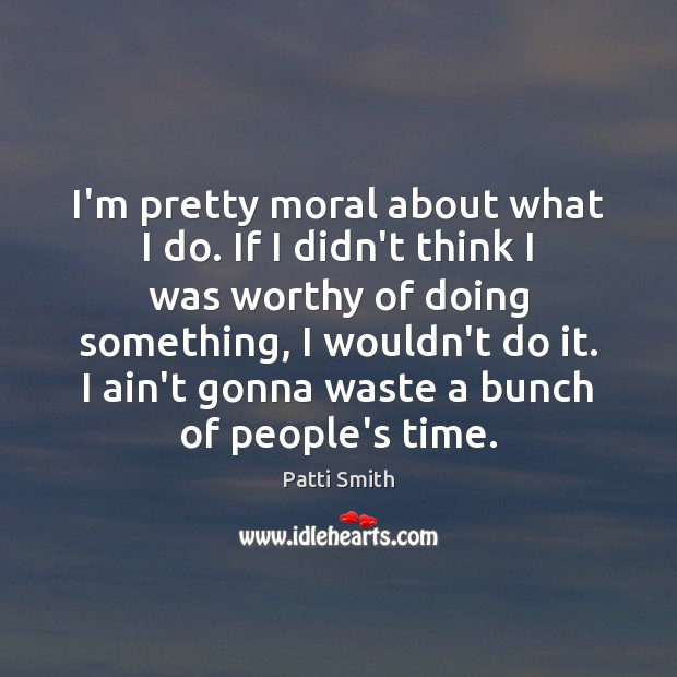 I'm pretty moral about what I do. If I didn't think I Patti Smith Picture Quote