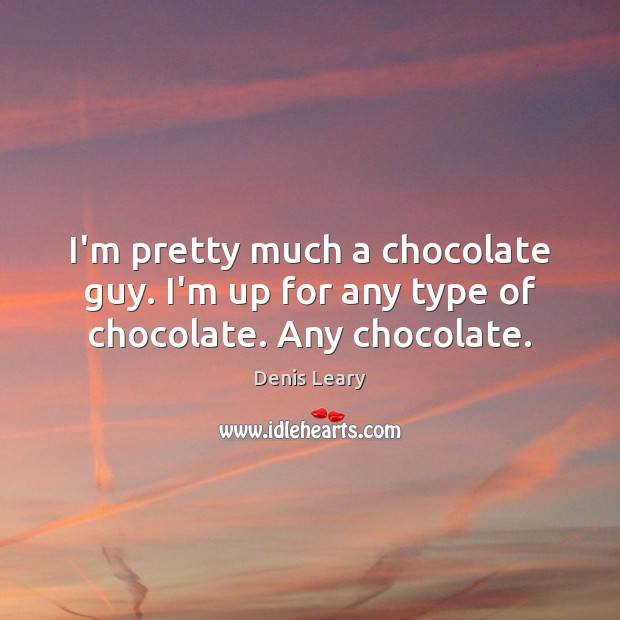 Image, I'm pretty much a chocolate guy. I'm up for any type of chocolate. Any chocolate.