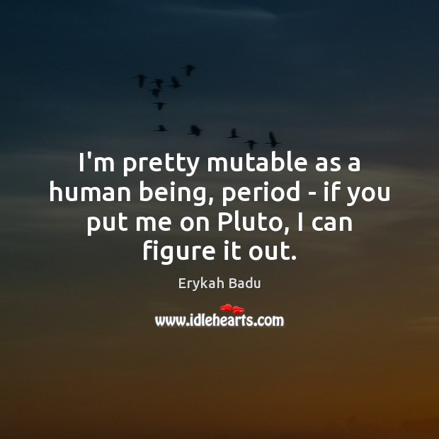 I'm pretty mutable as a human being, period – if you put me on Pluto, I can figure it out. Erykah Badu Picture Quote