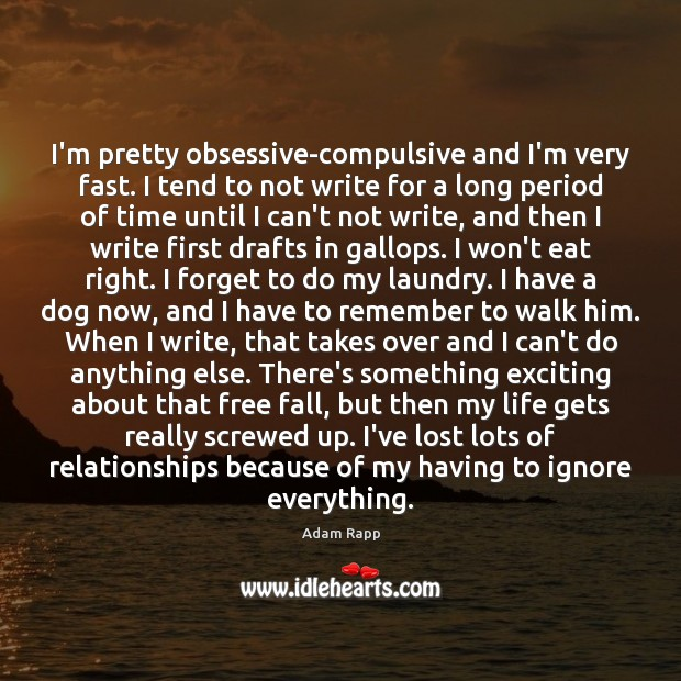 Image, I'm pretty obsessive-compulsive and I'm very fast. I tend to not write