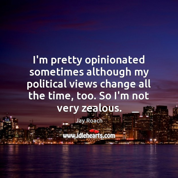 Image, I'm pretty opinionated sometimes although my political views change all the time,