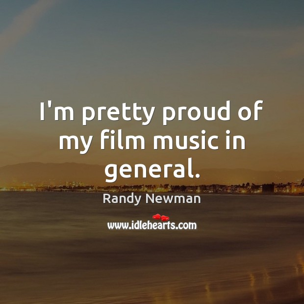 I'm pretty proud of my film music in general. Randy Newman Picture Quote