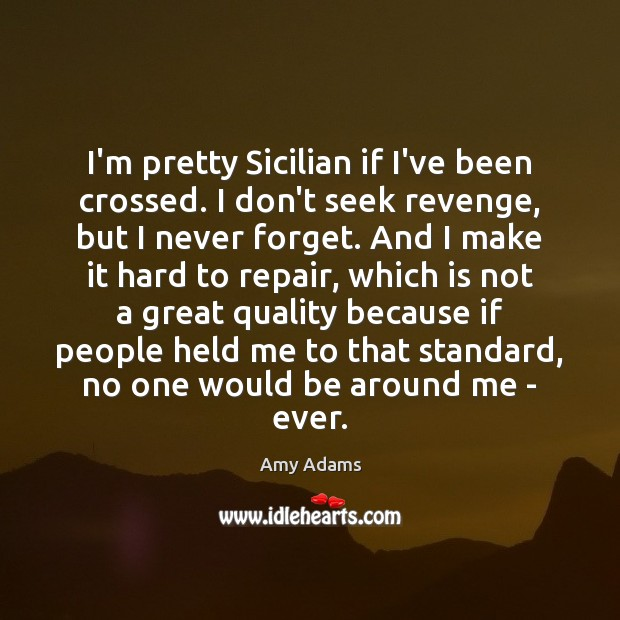 Image, I'm pretty Sicilian if I've been crossed. I don't seek revenge, but