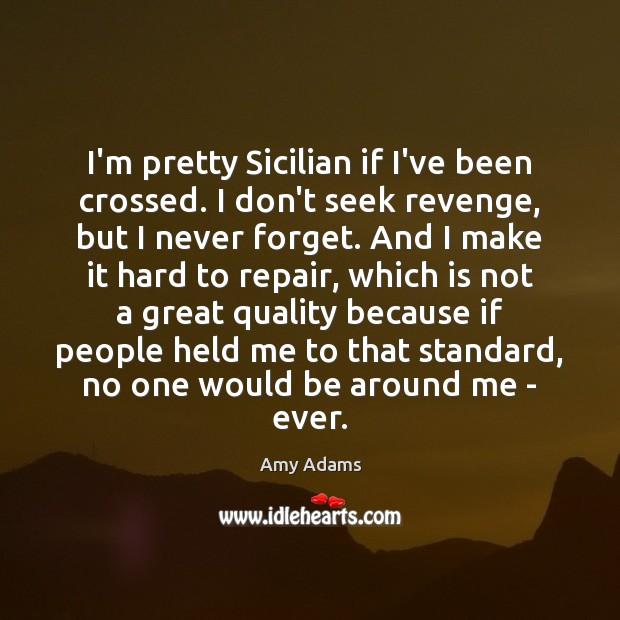 Image, I'm pretty Sicilian if I've been crossed. I don't seek revenge, but