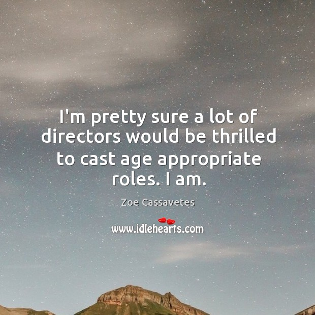 I'm pretty sure a lot of directors would be thrilled to cast age appropriate roles. I am. Zoe Cassavetes Picture Quote