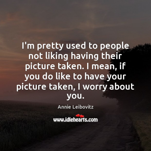 I'm pretty used to people not liking having their picture taken. I Annie Leibovitz Picture Quote
