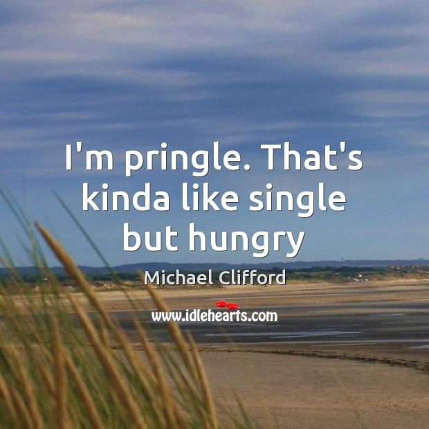 I'm pringle. That's kinda like single but hungry Image