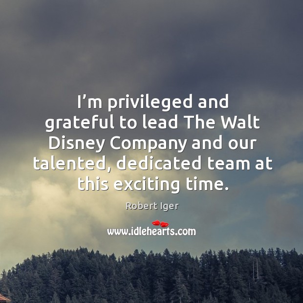 I'm privileged and grateful to lead the walt disney company and our talented Image