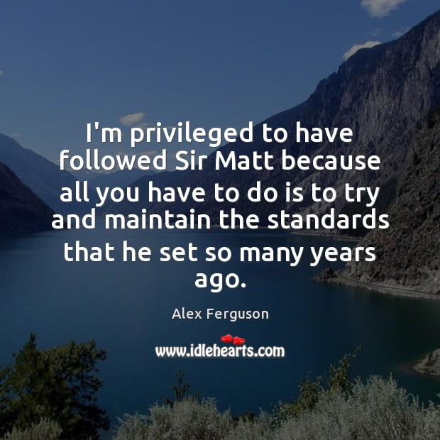 I'm privileged to have followed Sir Matt because all you have to Alex Ferguson Picture Quote