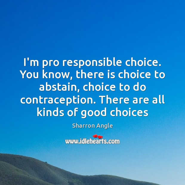 I'm pro responsible choice. You know, there is choice to abstain, choice Sharron Angle Picture Quote