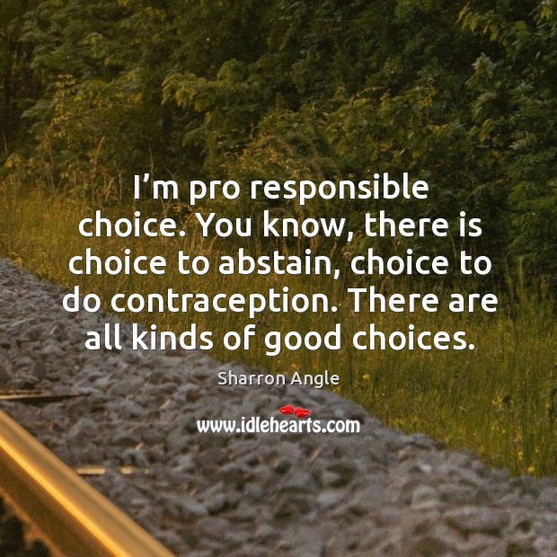 I'm pro responsible choice. You know, there is choice to abstain, choice to do contraception. Sharron Angle Picture Quote