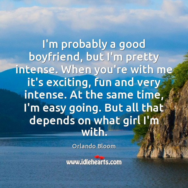 I'm probably a good boyfriend, but I'm pretty intense. When you're with Image