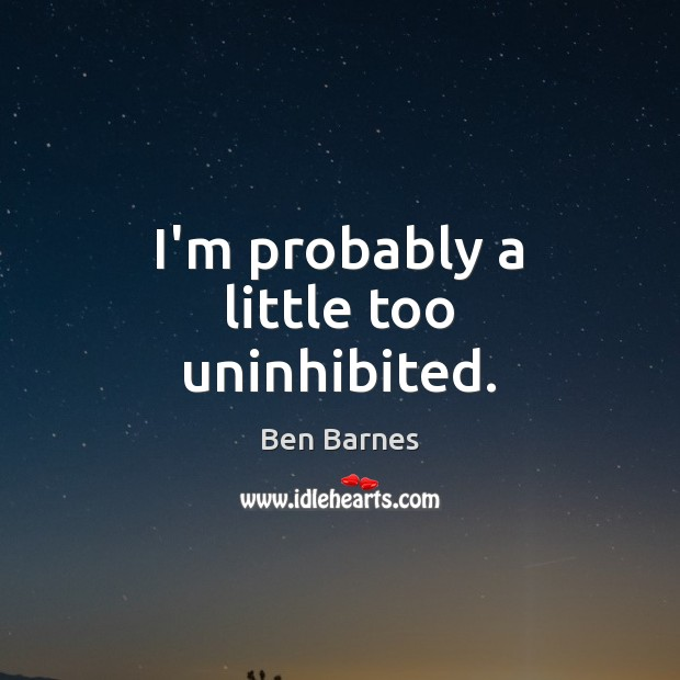 I'm probably a little too uninhibited. Ben Barnes Picture Quote