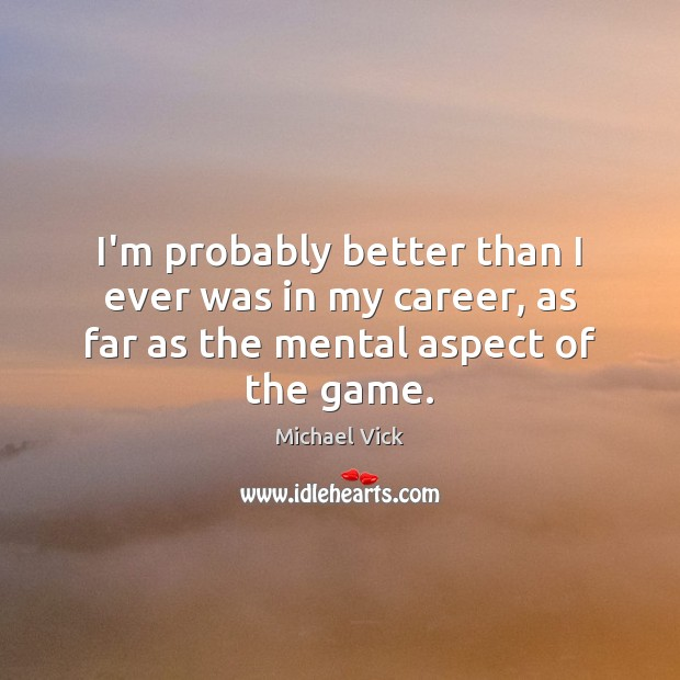 Image, I'm probably better than I ever was in my career, as far as the mental aspect of the game.