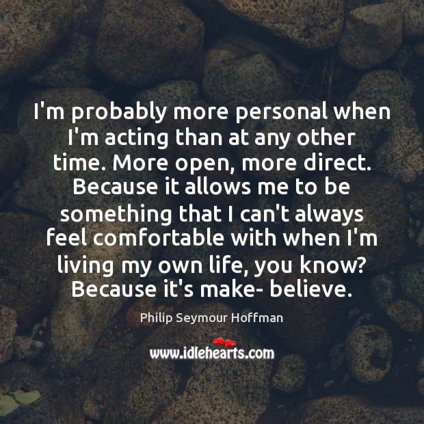 I'm probably more personal when I'm acting than at any other time. Philip Seymour Hoffman Picture Quote