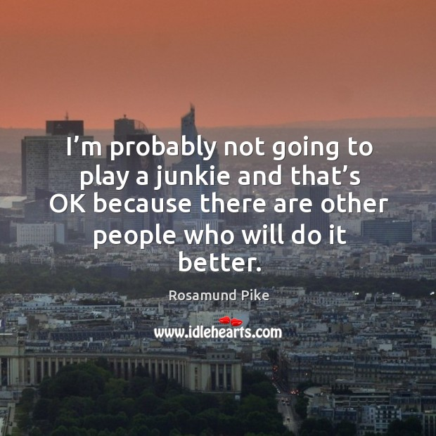 I'm probably not going to play a junkie and that's ok because there are other people who will do it better. Image