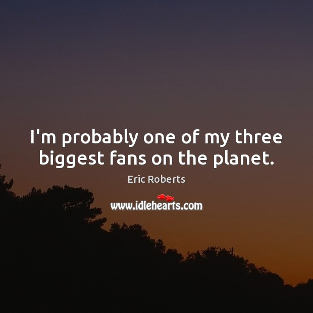 I'm probably one of my three biggest fans on the planet. Image