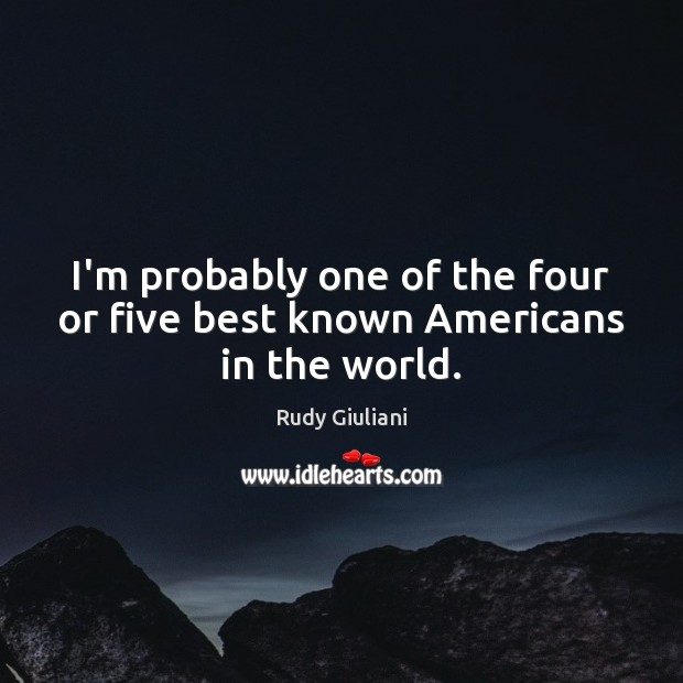 I'm probably one of the four or five best known Americans in the world. Rudy Giuliani Picture Quote