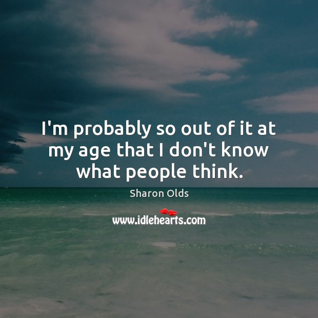 I'm probably so out of it at my age that I don't know what people think. Image